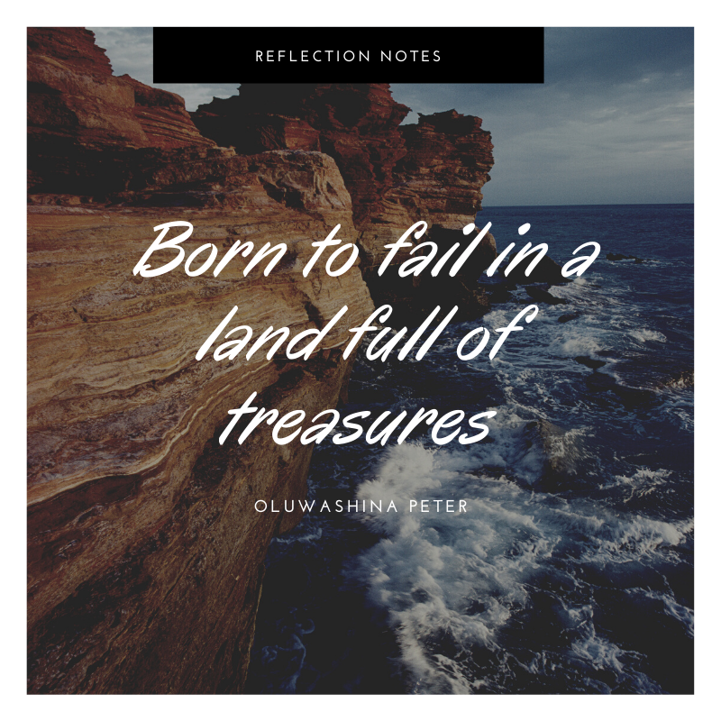 Born to fail in a land full of treasures